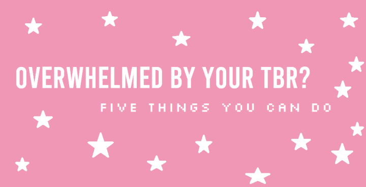Overwhelmed By Your TBR? Five Things You Can Do