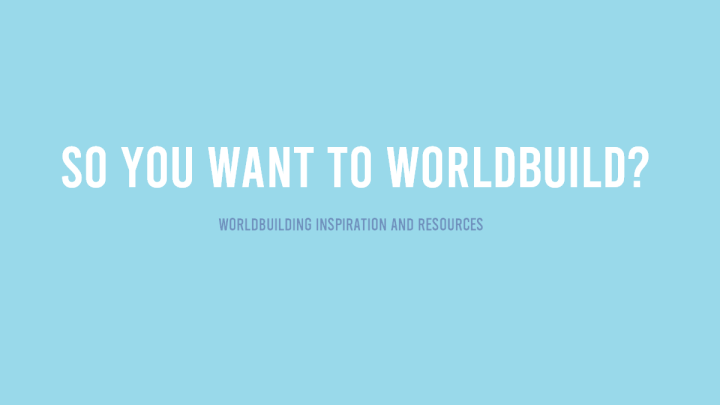 So You Want To Build a World? Worldbuilding Resources and Tips